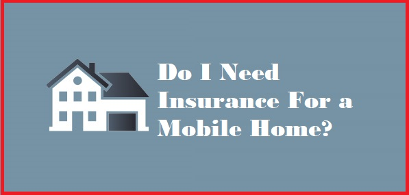 Do I Need Insurance For a Mobile Home?